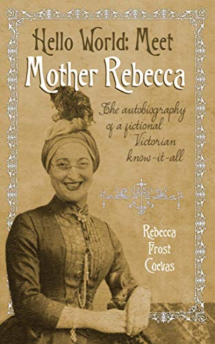 - Hello World -- Meet Mother Rebecca: The autobiography of a fictional Victorian know-it-all