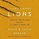 Living Among Lions: How to Thrive Like Daniel in Today's Babylon | David Benham,Jason Benham