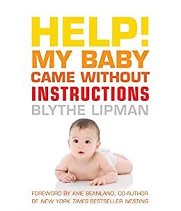 Help! My Baby Came Without Instructions: How to Survive (and Enjoy) Your Baby's First Year by [Lipman, Blythe]