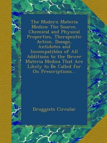 The Modern Materia Medica: The Source, Chemical and Physical Properties, Therapeutic Action, Dosage, Antidotes and Incompatibles of All Additions to ... Likely to Be Called for On Prescriptions...