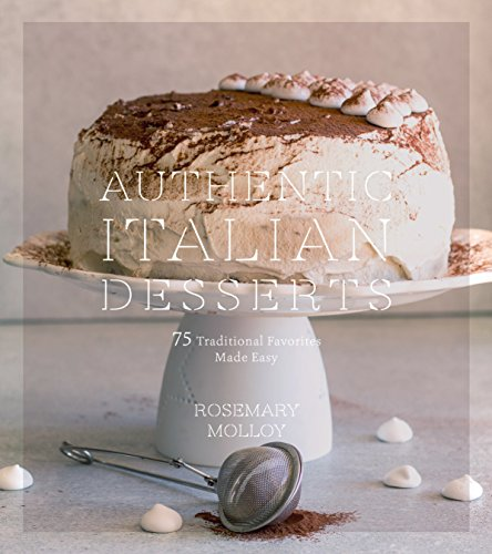 Authentic Italian Desserts: 75 Traditional Favorites Made Easy by Rosemary Molloy