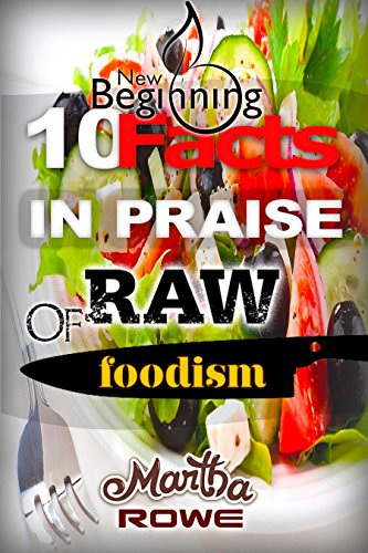 10 Facts in Praise of Raw Foodism & How to Eat Healthy (New Beginning Book): Raw Food Diet, How to Lose Weight Fast, Nutrition Education, Healthy Living by Martha Rowe