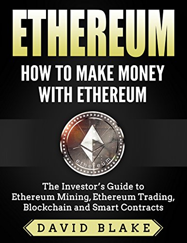 Ethereum: How to Make Money with Ethereum - The Investor's Guide to Ethereum Mining, Ethereum Trading, Blockchain and Smart Contracts (Best Hardware For Mining Litecoin)