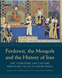 Ferdowsi, the Mongols and the History of Iran: Art, Literature and Culture from Early Islam to Qajar Persia (International Library of Iranian Studies)