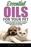 Essential Oils For Your Pet: The Ultimate Beginners Guide To Making Simple And Easy, All Natural Home Remedies For Your Pet! (Dog Essential Oils, Essential Oils For Puppies, Essential Oils For Cats)