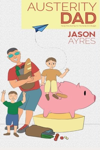 Austerity Dad: Handy Hints And Tips For The Family On A Budget: Volume 2 (The Stay At Home Dad Diaries) by Mr Jason Ayres (2013-07-29)
