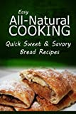 img - for Easy Natural Cooking - Quick Sweet & Savory Bread Recipes: Easy Healthy Recipes Made With Natural Ingredients book / textbook / text book