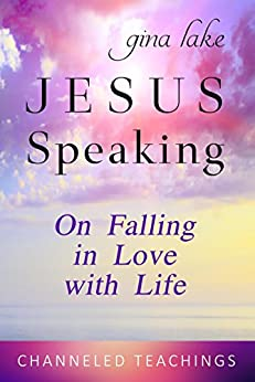 Jesus Speaking: On Falling in Love with Life by [Lake, Gina]