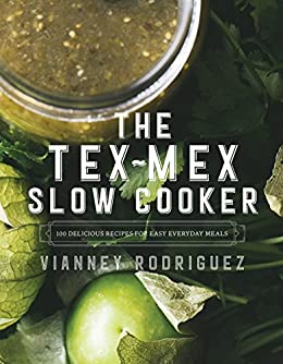The Tex-Mex Slow Cooker: 100 Delicious Recipes for Easy Everyday Meals by [