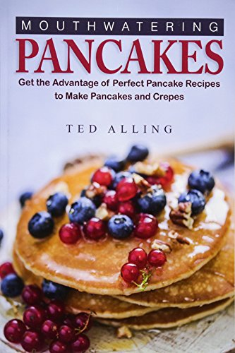 Mouthwatering Pancakes: Get the Advantage of Perfect Pancake Recipes to Make Pancakes and Crepes by Ted Alling