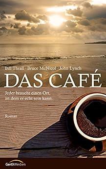Das Cafe: Jeder braucht einen Ort, an dem er echt sein kann. Roman. (German Edition) por [Thrall, Bill, McNicol, Bruce, Lynch, John]