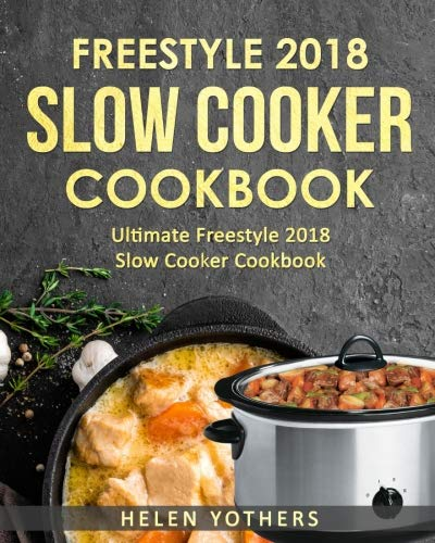 Freestyle Slow Cooker Cookbook 2018: Ultimate Freestyle Slow Cooker Cookbook 2018: Simple and Delicious Freestyle Slow Cooker Recipes (Volume 1)