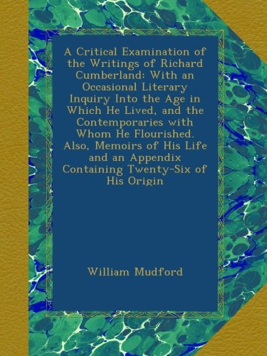 Read Online A Critical Examination of the Writings of Richard Cumberland: With an Occasional Literary Inquiry Into the Age in Which He Lived, and the ... Appendix Containing Twenty-Six of His Origin ebook