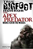 True Bigfoot Horror: The Apex Predator - Monster in the Woods: Cryptozoology: Terrifying, Violent, and True Encounters of Sasquatch Hunting People (Cryptozoology, Sasquatch, Paranormal) (Volume 1)
