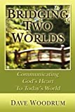 Bridging Two Worlds - Communicating God's Heart to Today's World, Dave C. Woodrum, 0982164238