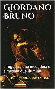 Giordano Bruno: a fogueira que incendeia é a mesma que ilumina (Coleção Quasar K+ Livro 5) por [Santos, Antônio Carlos dos]