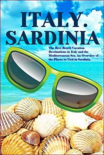 Italy. Sardinia Island: The Best Beach Vacation Destinations in Italy and the Mediterranean Sea. An Overview of the Places to Visit in Sardinia.