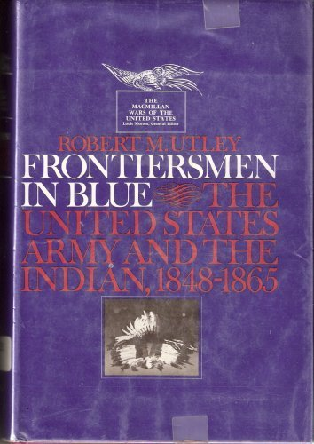 Frontiersmen in Blue: The United States Army and the Indian, 1848-1865, 1st (first) edition by Utley, Robert Marshall, published by MacMillan Publishing Company (1967) [Hardcover]