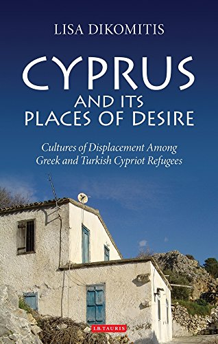 Cyprus and its Places of Desire: Cultures of Displacement Among Greek and Turkish Cypriot Refugees (International Library of Ethnicity, Identity and Culture)
