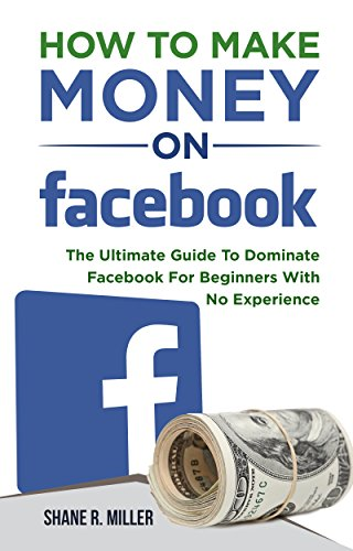 How To Make Money On Facebook: The Ultimate Guide To Dominate Facebook For Beginners With No Experience (Make Money Posting Ads On Social Media)
