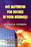 Get Motivated for Success in Your Business!, Jessica Orben, 192026518X