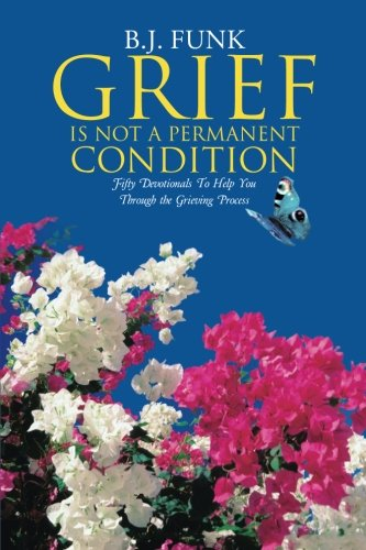 Grief Is Not a Permanent Condition: Fifty Devotionals To Help You Through the Grieving Process
