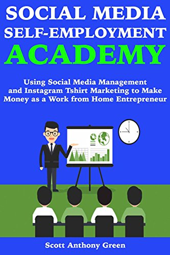 Social Media Self-Employment Academy: Using Social Media Management and Instagram Tshirt Marketing to Make Money as a Work from Home Entrepreneur (Best Way To Earn Extra Money From Home)