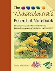 The Watercolourist's Essential Notebook: A Treasury of Watercolour Tricks and Techniques Discovered Through Years of Painting and Experimentation