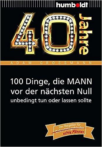 40 Jahre 100 Dinge Die Mann Vor Der Nächsten Null Unbedingt Tun
