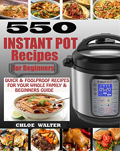 INSTANT POT RECIPES FOR BEGINNERS: 550 Quick & Foolproof Instant Pot Recipes for Your Whole Family & Beginners Guide by Chloe Walter