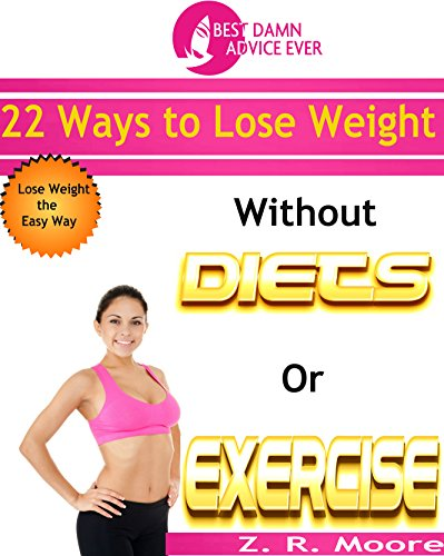Best Damn Advice Ever: 22 Ways To Lose Weight Without Diets or Exercise (Best Way To Lose Fat Without Exercise)