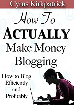 How to Actually Make Money Blogging: How to Blog Efficiently and Profitably (Cyrus Kirkpatrick Lifestyle Design Book 5) by [Kirkpatrick, Cyrus]