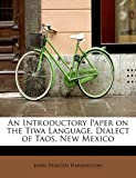 An Introductory Paper on the Tiwa Language, Dialect of Taos, New Mexico, John Peabody Harrington, 1241623902