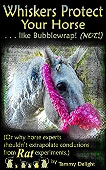 Whiskers Protect Your Horse . . . like Bubblewrap! (NOT!): (Or why horse experts shouldn't extrapolate conclusions from rat experiments.) by [Tammy Delight]
