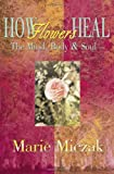 How Flowers Heal, Marie Miczak, 0595094279