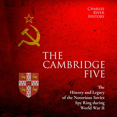 [F.R.E.E] The Cambridge Five: The History and Legacy of the Notorious Soviet Spy Ring in Britain during World [W.O.R.D]