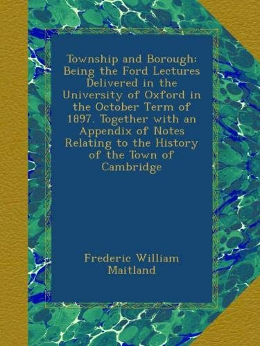Download Township and Borough: Being the Ford Lectures Delivered in the University of Oxford in the October Term of 1897. Together with an Appendix of Notes Relating to the History of the Town of Cambridge pdf