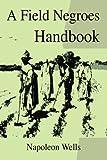 A Field Negroes Handbook, Napoleon Wells, 0595339476