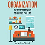 Organization: The Top 100 Best Ways to Organize Your Life | Ace McCloud
