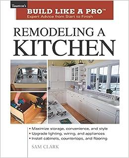 Remodeling A Kitchen Taunton S Build Like A Pro Clark Sam 9781561584826 Amazon Com Books