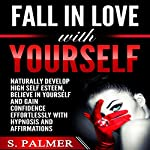 Fall in Love with Yourself: Naturally Develop High Self Esteem, Believe in Yourself and Gain Confidence Effortlessly with Hypnosis and Affirmations | S. Palmer