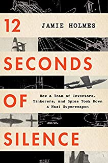 Book Cover: 12 Seconds of Silence: How a Team of Inventors, Tinkerers, and Spies Took Down a Nazi Superweapon