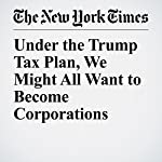 Under the Trump Tax Plan, We Might All Want to Become Corporations | Neil Irwin