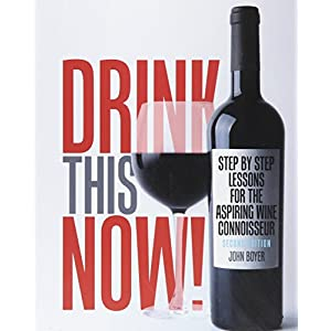 Drink This NOW! Step by Step Lessons for the Aspiring Wine Connoisseur