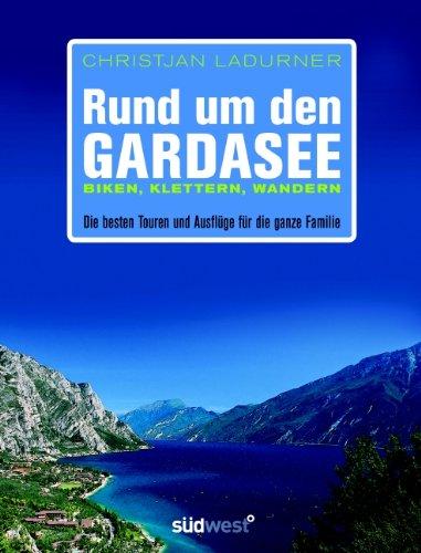 Rund um den Gardasee: Biken, Klettern, Wandern - Die besten Touren und Ausflüge für die ganze Familie