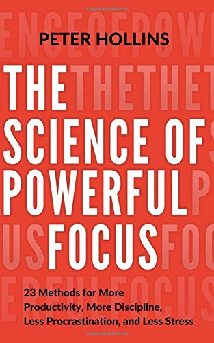 The Science of Powerful Focus: 23 Methods for More Productivity, More Discipline, Less Procrastination, and Less Stress