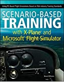 Scenario-Based Training with X-Plane and Microsoft Flight Simulator: Using PC-Based Flight Simulations Based on FAA-Industry Training Standards.