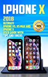 iPhone X: 2018 Ultimate iPhone XS, XS Max and iPhone X User Guide with Tips and Tricks (iphone x xs guide , apple iPhone X for beginners Book 1)