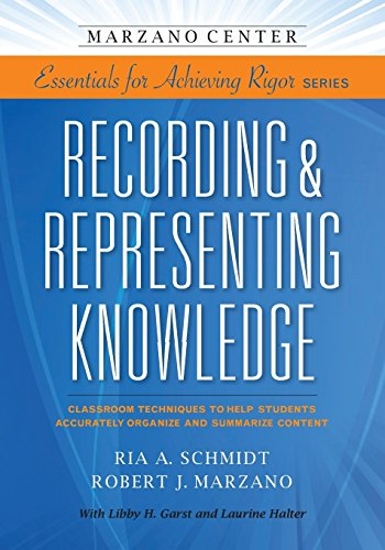 Recording & Representing Knowledge: Classroom Techniques to Help Students Accurately Organize and Summarize Content (Marzano Center Essentials for Achieving Rigor)