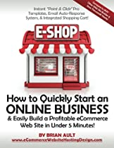"How to Quickly Start an Online Business & Easily Build a Profitable eCommerce Web Site in Under 5 Minutes!: Instant ""Point & Click "" Pro Templates, ... System, & Integrated Shopping Cart!"